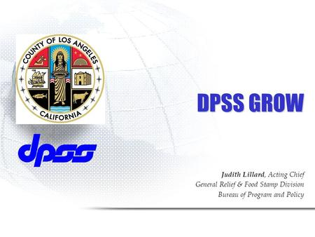 DPSS GROW Judith Lillard, Acting Chief General Relief & Food Stamp Division Bureau of Program and Policy.