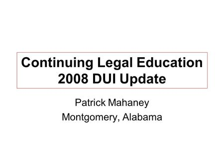 Continuing Legal Education 2008 DUI Update Patrick Mahaney Montgomery, Alabama.
