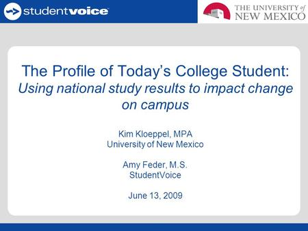 The Profile of Today's College Student: Using national study results to impact change on <strong>campus</strong> Kim Kloeppel, MPA University of New Mexico Amy Feder, M.S.