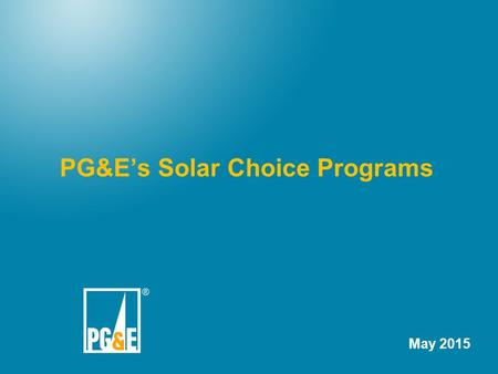 PG&E's Solar Choice Programs May 2015. 2 Brief History PG&E files a Green Tariff application April 2012 PG&E files a Settlement Agreement with several.