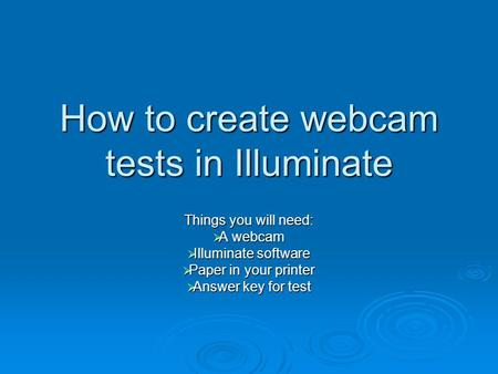 How to create webcam tests in Illuminate Things you will need:  A webcam  Illuminate software  Paper in your printer  Answer key for test.