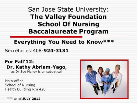 1 San Jose State University: The Valley Foundation School Of Nursing Baccalaureate Program Everything You Need to Know*** *** as of JULY 2012 Secretaries:408-924-3131.