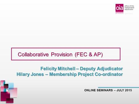 Collaborative Provision (FEC & AP) Collaborative Provision (FEC & AP) ONLINE SEMINARS – JULY 2015 Felicity Mitchell – Deputy Adjudicator Hilary Jones –