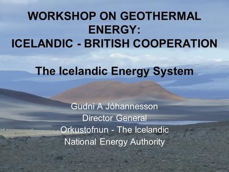WORKSHOP ON GEOTHERMAL ENERGY: ICELANDIC - BRITISH COOPERATION The Icelandic Energy System Gudni A Jóhannesson Director General Orkustofnun - The Icelandic.