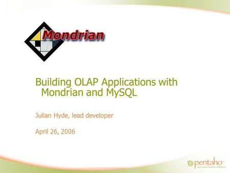 Building OLAP Applications with Mondrian and MySQL Julian Hyde, lead developer April 26, 2006.