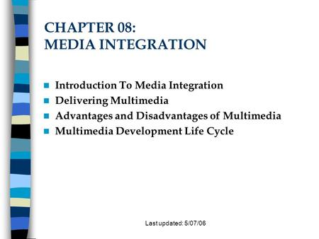 Last updated: 5/07/06 CHAPTER 08: MEDIA INTEGRATION Introduction To Media Integration Delivering Multimedia Advantages and Disadvantages of Multimedia.