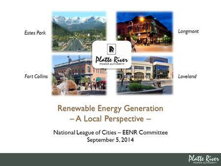 Estes Park Fort Collins Longmont Loveland Renewable Energy Generation – A Local Perspective – National League of Cities – EENR Committee September 5, 2014.