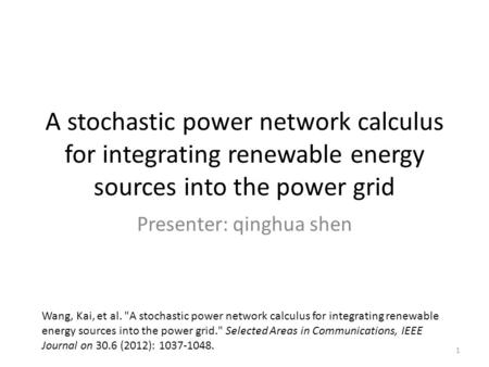 A stochastic power network calculus for integrating renewable energy sources into the power grid Presenter: qinghua shen Wang, Kai, et al. A stochastic.
