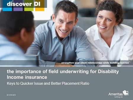 The importance of field underwriting for Disability Income insurance Keys to Quicker Issue and Better Placement Ratio DI 1215 3/13.
