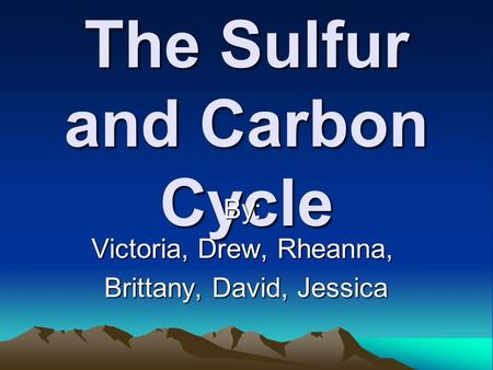 The Sulfur and Carbon Cycle By: Victoria, Drew, Rheanna, Brittany, David, Jessica Brittany, David, Jessica.