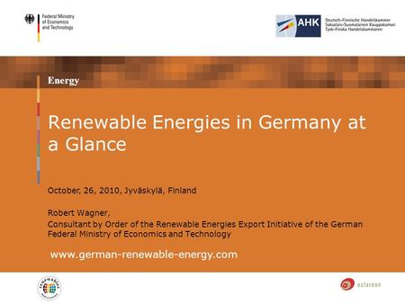 Energy Renewable Energies in Germany at a Glance www.german-renewable-energy.com October, 26, 2010, Jyväskylä, Finland Robert Wagner, Consultant by Order.