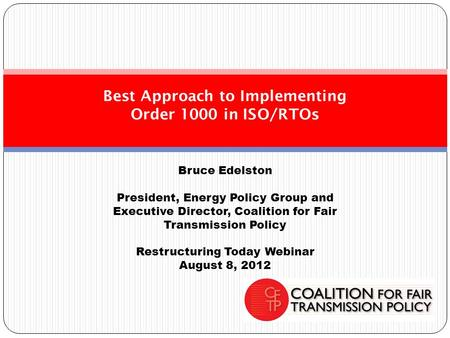 Bruce Edelston President, Energy Policy Group and Executive Director, Coalition for Fair Transmission Policy Restructuring Today Webinar August 8, 2012.