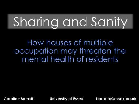 Sharing and Sanity How houses of multiple occupation may threaten the mental health of residents Caroline Barratt University of Essex