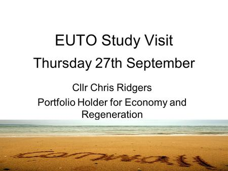 EUTO Study Visit Thursday 27th September Cllr Chris Ridgers Portfolio Holder for Economy and Regeneration.