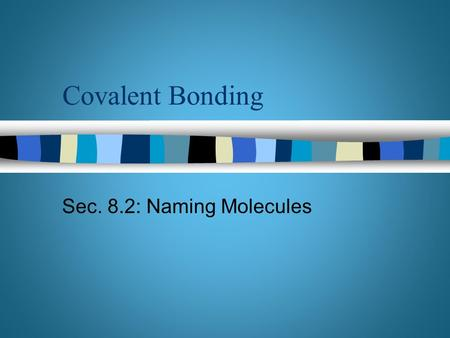 Covalent Bonding Sec. 8.2: Naming Molecules. Objectives n Identify the names of binary molecular compounds from their formulas n Name acidic solutions.