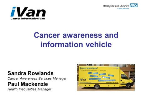 Cancer awareness and information vehicle Sandra Rowlands Cancer Awareness Services Manager Paul Mackenzie Health Inequalities Manager.