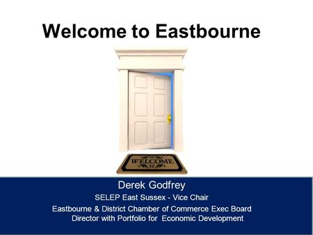 Welcome to Eastbourne Derek Godfrey SELEP East Sussex - Vice Chair Eastbourne & District Chamber of Commerce Exec Board Director with Portfolio for Economic.