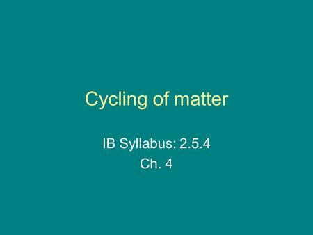 Cycling of matter IB Syllabus: 2.5.4 Ch. 4.