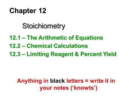 Chapter 12 Stoichiometry Anything in black letters = write it in your notes ('knowts') 12.1 – The Arithmetic of Equations 12.2 – Chemical Calculations.