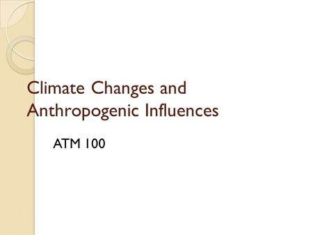 Climate Changes and Anthropogenic Influences ATM 100.