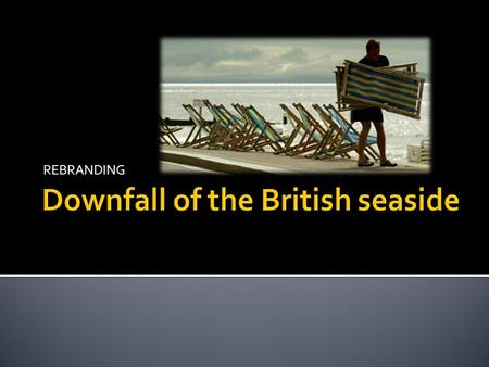 REBRANDING. Why has the British seaside declined.