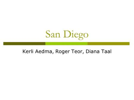 San Diego Kerli Aedma, Roger Teor, Diana Taal. General information  San Diego is the eighth-largest city in the UK and second-largest city in California.