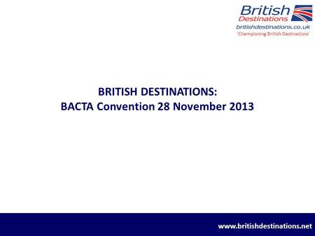 BRITISH DESTINATIONS: BACTA Convention 28 November 2013 'Championing British Destinations' www.britishdestinations.net.