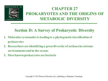 Copyright © 2002 Pearson Education, Inc., publishing as Benjamin Cummings Section D: A Survey of Prokaryotic Diversity 1.Molecular systematics is leading.