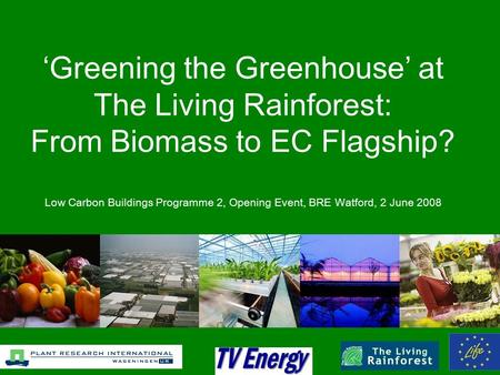 'Greening the Greenhouse' at The Living Rainforest: From Biomass to EC Flagship? Low Carbon Buildings Programme 2, Opening Event, BRE Watford, 2 June 2008.