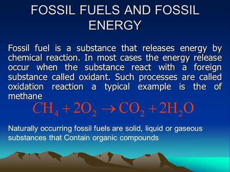 FOSSIL FUELS AND FOSSIL ENERGY Fossil fuel is a substance that releases energy by chemical reaction. In most cases the energy release occur when the substance.