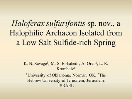 Haloferax sulfurifontis sp. nov., a Halophilic Archaeon Isolated from a Low Salt Sulfide-rich Spring K. N. Savage 1, M. S. Elshahed 1, A. Oren 2, L. R.