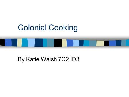 Colonial Cooking By Katie Walsh 7C2 ID3. The Kitchen If you lived in a colonial house, the center of many things were done in the room; such as cooking,