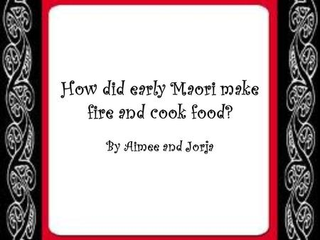 How did early Maori make fire and cook food? By Aimee and Jorja.