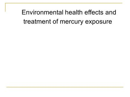 Environmental health effects and treatment of mercury exposure Presentation by Sergio M. Navarro IAP 2006, 12.091 Medical Geology/Geochemistry Massachusetts.
