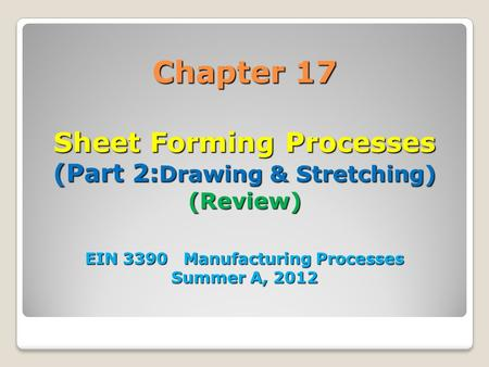 Chapter 17 Sheet Forming Processes (Part 2:Drawing & Stretching) (Review) EIN 3390 Manufacturing Processes Summer A, 2012 1.
