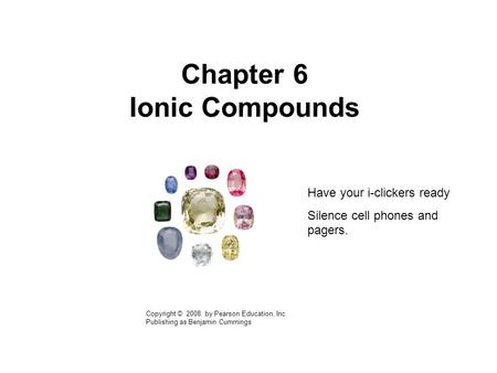 Chapter 6 Ionic Compounds Copyright © 2008 by Pearson Education, Inc. Publishing as Benjamin Cummings Have your i-clickers ready Silence cell phones and.