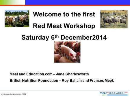 Welcome to the first Red Meat Workshop Saturday 6 th December2014 Meat and Education.com – Jane Charlesworth British Nutrition Foundation – Roy Ballam.