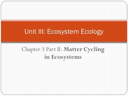 Chapter 3 Part II: Matter Cycling in Ecosystems Unit III: Ecosystem Ecology.