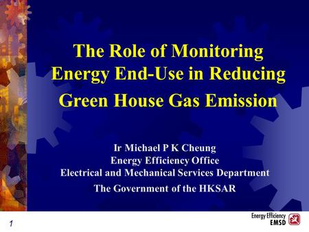 1 Ir Michael P K Cheung Energy Efficiency Office Electrical and Mechanical Services Department The Government of the HKSAR The Role of Monitoring Energy.