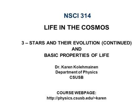 NSCI 314 LIFE IN THE COSMOS 3 – STARS AND THEIR EVOLUTION (CONTINUED) AND BASIC PROPERTIES OF LIFE Dr. Karen Kolehmainen Department of Physics CSUSB COURSE.