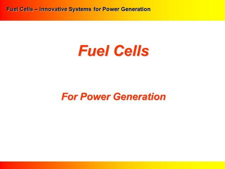 Fuel Cells – Innovative Systems for Power Generation Fuel Cells For Power Generation.