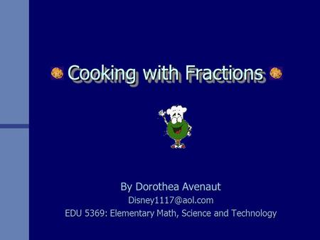 Cooking with Fractions By Dorothea Avenaut EDU 5369: Elementary Math, Science and Technology.