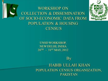 By HABIB ULLAH KHAN POPULATION CENSUS ORGANIZATION, PAKISTAN WORKSHOP ON COLLECTION & DISSEMINATION OF SOCIO-ECONOMIC DATA FROM POPULATION & HOUSING CENSUS.