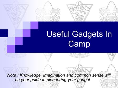 Useful Gadgets In Camp Note : Knowledge, imagination and common sense will be your guide in pioneering your gadget.