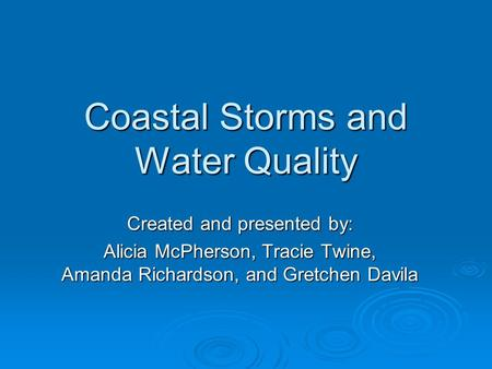 Coastal Storms and Water Quality Created and presented by: Alicia McPherson, Tracie Twine, Amanda Richardson, and Gretchen Davila.