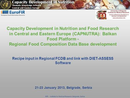 IMR - Institute for Medical Research, Belgrade, Serbia 21-23 January 2013, Belgrade, Serbia Capacity Development in Nutrition and Food Research in Central.
