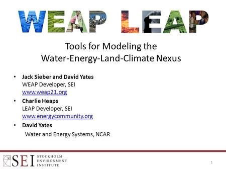 Tools for Modeling the Water-Energy-Land-Climate Nexus 1 Jack Sieber and David Yates WEAP Developer, SEI www.weap21.org www.weap21.org Charlie Heaps LEAP.