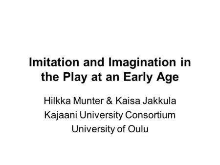 Imitation and Imagination in the Play at an Early Age Hilkka Munter & Kaisa Jakkula Kajaani University Consortium University of Oulu.
