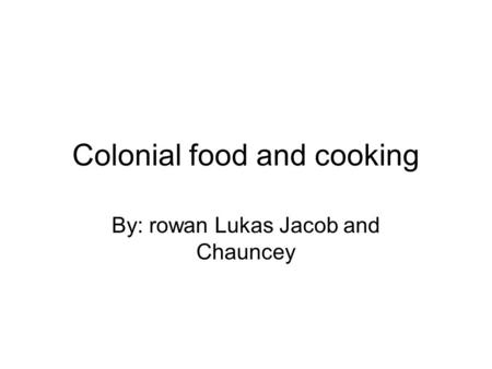 Colonial food and cooking By: rowan Lukas Jacob and Chauncey.