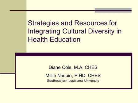 Strategies and Resources for Integrating Cultural Diversity in Health Education Diane Cole, M.A. CHES Millie Naquin, P.HD. CHES Southeastern Louisiana.